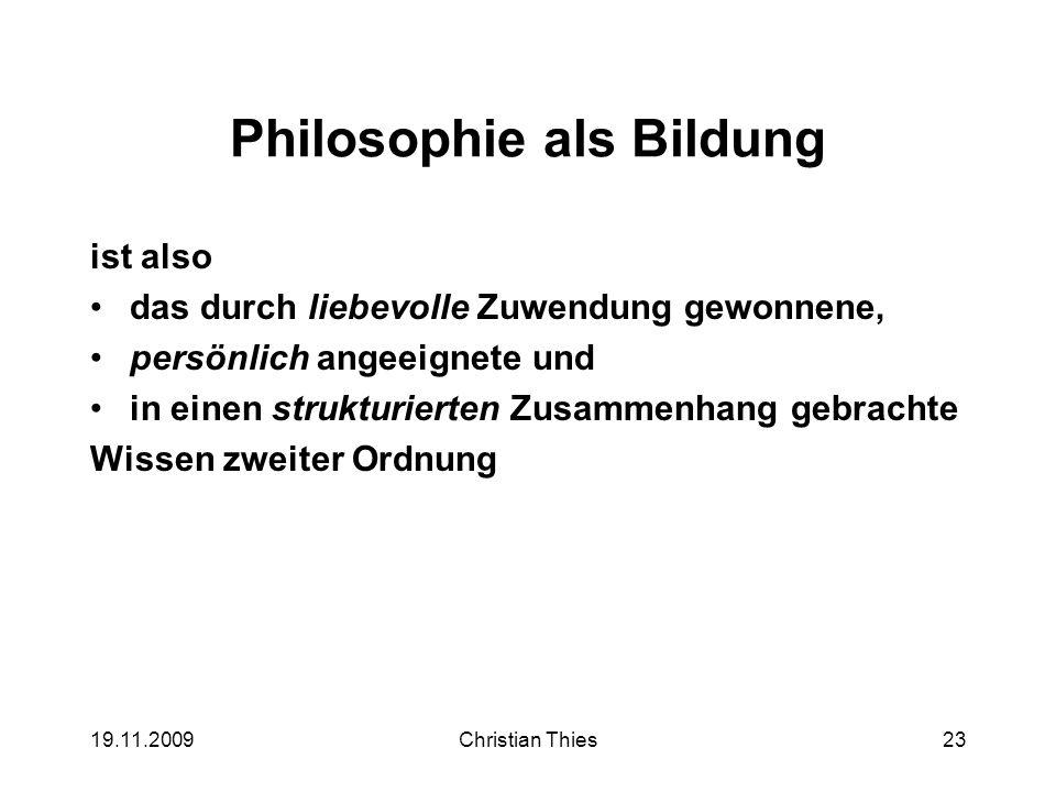 19.11.2009Christian Thies23 Philosophie als Bildung ist also das durch liebevolle Zuwendung gewonnene, persönlich angeeignete und in einen strukturier