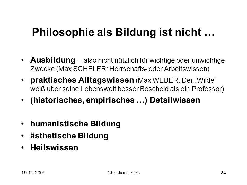 19.11.2009Christian Thies24 Philosophie als Bildung ist nicht … Ausbildung – also nicht nützlich für wichtige oder unwichtige Zwecke (Max SCHELER: Her