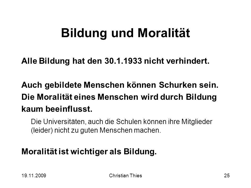 19.11.2009Christian Thies25 Bildung und Moralität Alle Bildung hat den 30.1.1933 nicht verhindert. Auch gebildete Menschen können Schurken sein. Die M