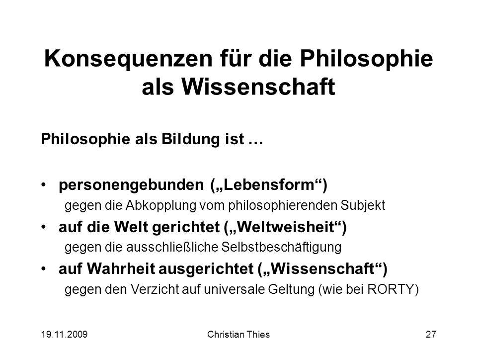 19.11.2009Christian Thies27 Konsequenzen für die Philosophie als Wissenschaft Philosophie als Bildung ist … personengebunden (Lebensform) gegen die Ab