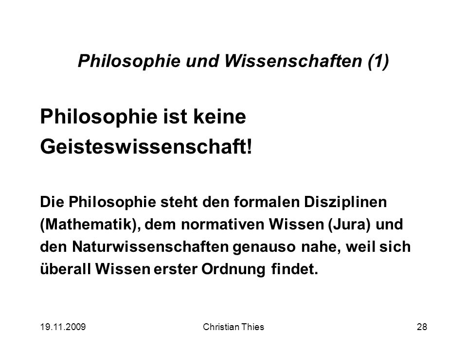 19.11.2009Christian Thies28 Philosophie und Wissenschaften (1) Philosophie ist keine Geisteswissenschaft! Die Philosophie steht den formalen Disziplin