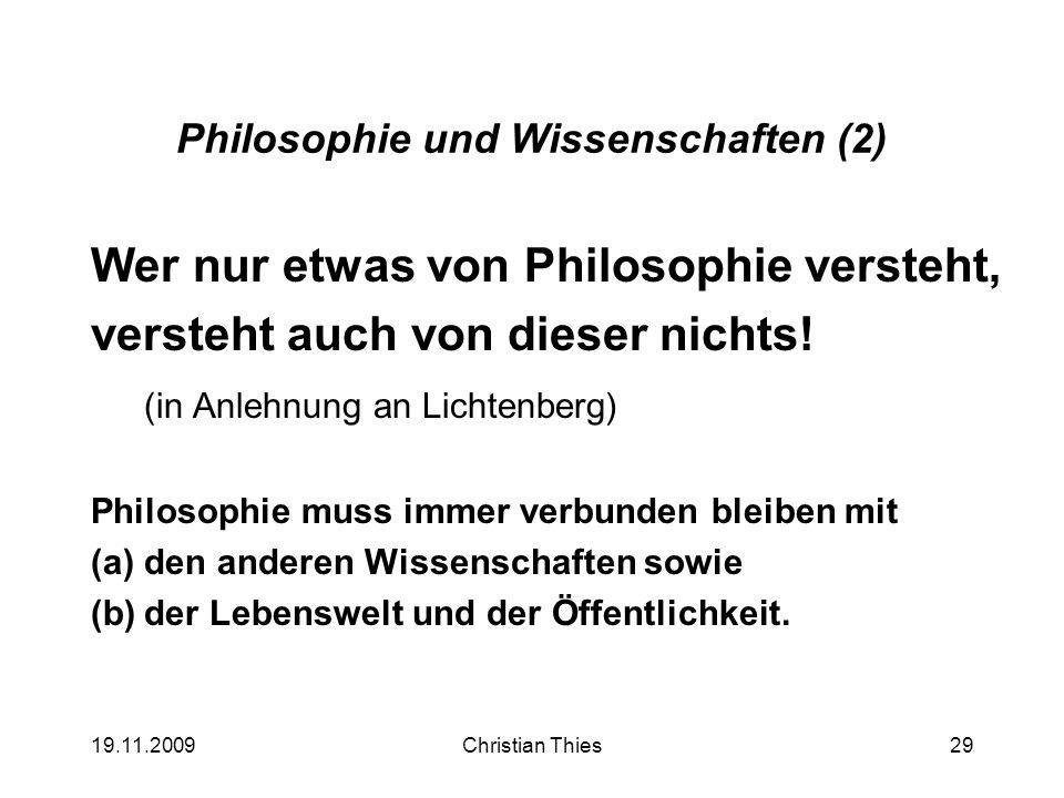 19.11.2009Christian Thies29 Philosophie und Wissenschaften (2) Wer nur etwas von Philosophie versteht, versteht auch von dieser nichts! (in Anlehnung