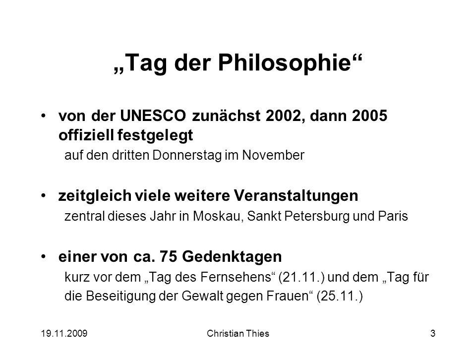 19.11.2009Christian Thies3 Tag der Philosophie von der UNESCO zunächst 2002, dann 2005 offiziell festgelegt auf den dritten Donnerstag im November zei
