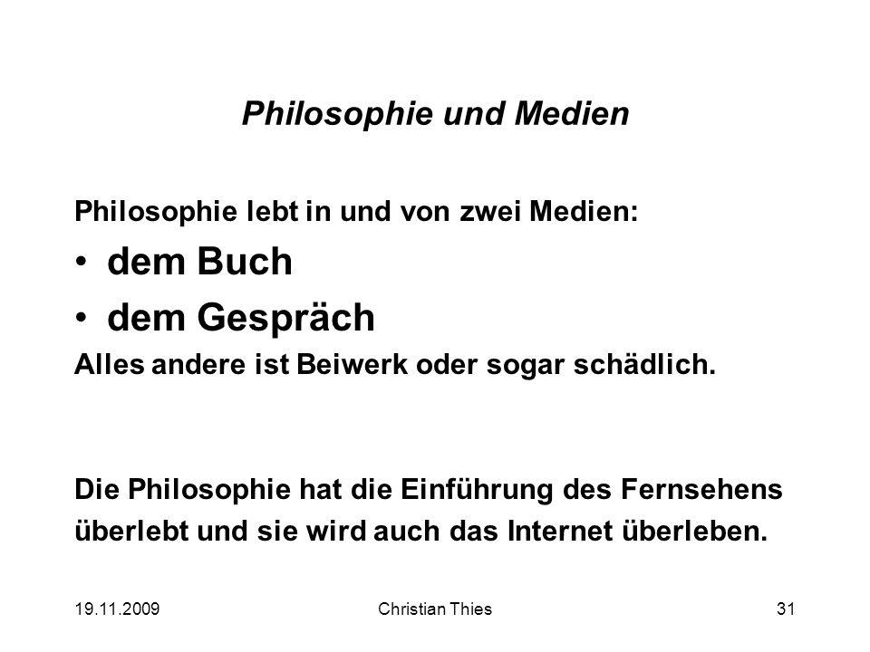 19.11.2009Christian Thies31 Philosophie und Medien Philosophie lebt in und von zwei Medien: dem Buch dem Gespräch Alles andere ist Beiwerk oder sogar