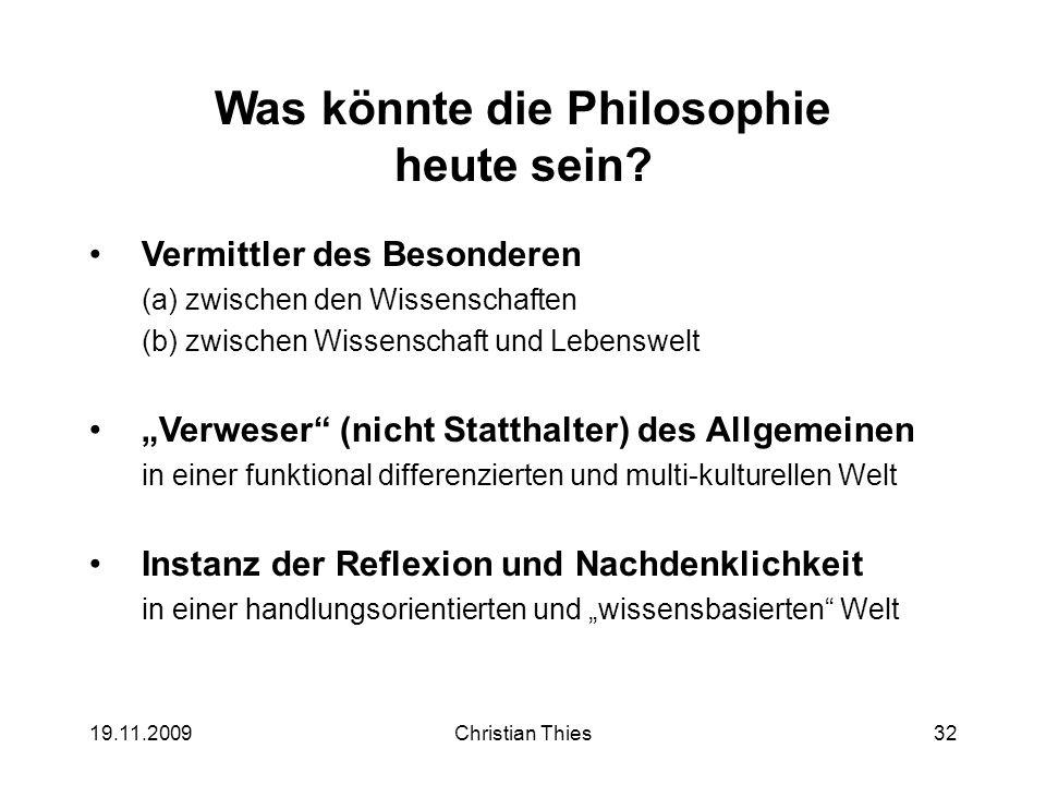 19.11.2009Christian Thies32 Was könnte die Philosophie heute sein? Vermittler des Besonderen (a)zwischen den Wissenschaften (b)zwischen Wissenschaft u