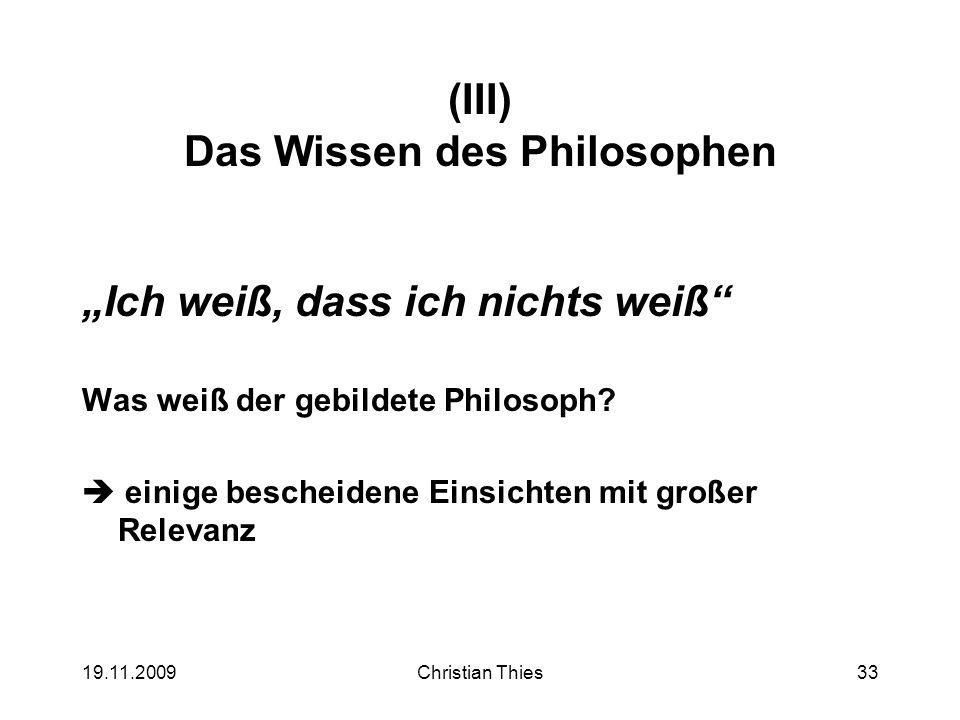 19.11.2009Christian Thies33 (III) Das Wissen des Philosophen Ich weiß, dass ich nichts weiß Was weiß der gebildete Philosoph? einige bescheidene Einsi