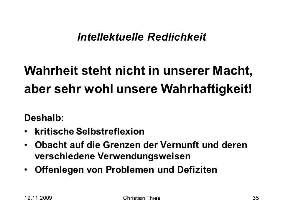 19.11.2009Christian Thies35 Intellektuelle Redlichkeit Wahrheit steht nicht in unserer Macht, aber sehr wohl unsere Wahrhaftigkeit! Deshalb: kritische