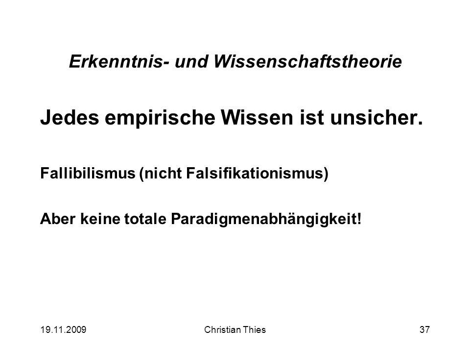 19.11.2009Christian Thies37 Erkenntnis- und Wissenschaftstheorie Jedes empirische Wissen ist unsicher. Fallibilismus (nicht Falsifikationismus) Aber k