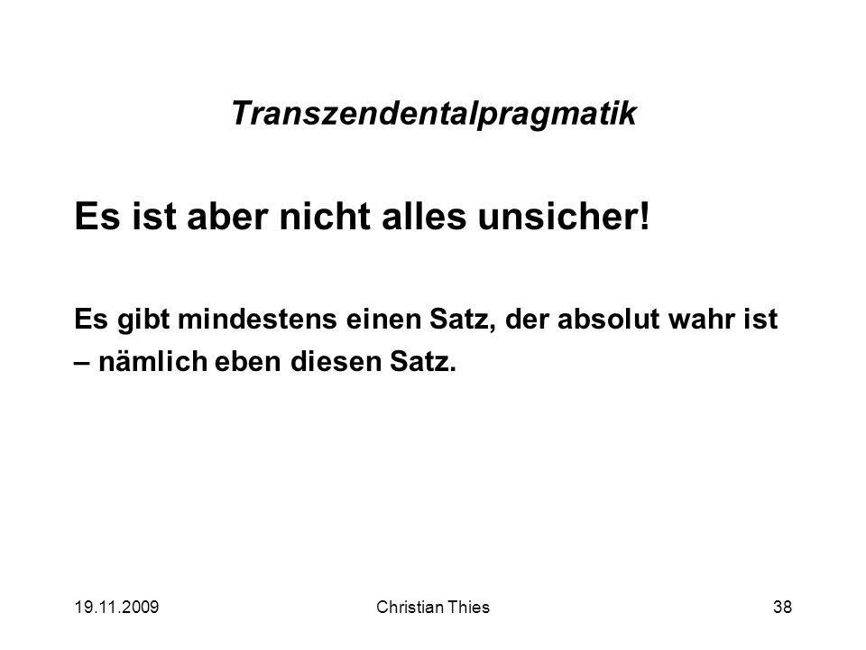 19.11.2009Christian Thies38 Transzendentalpragmatik Es ist aber nicht alles unsicher! Es gibt mindestens einen Satz, der absolut wahr ist – nämlich eb
