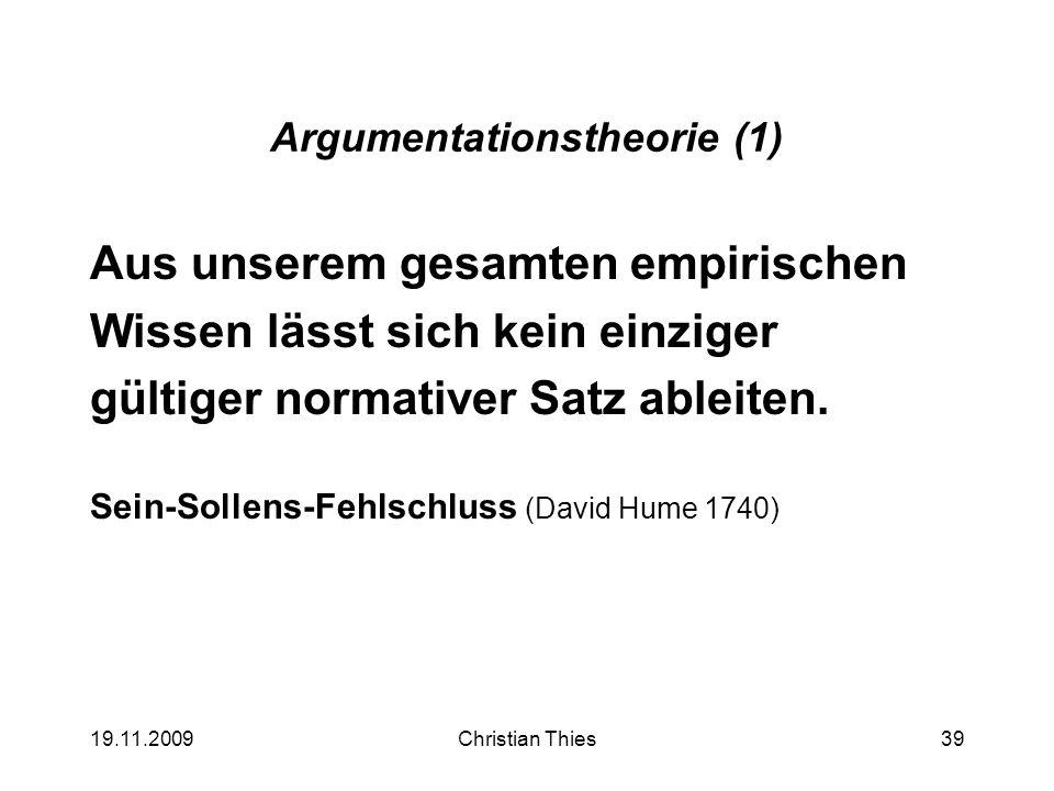 19.11.2009Christian Thies39 Argumentationstheorie (1) Aus unserem gesamten empirischen Wissen lässt sich kein einziger gültiger normativer Satz ableit