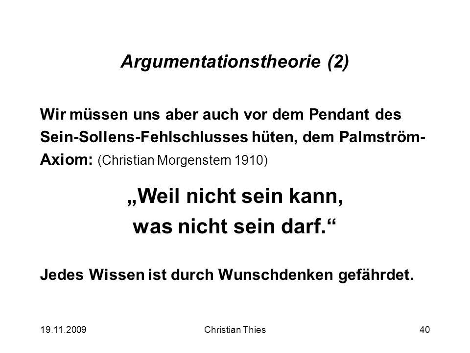 19.11.2009Christian Thies40 Argumentationstheorie (2) Wir müssen uns aber auch vor dem Pendant des Sein-Sollens-Fehlschlusses hüten, dem Palmström- Ax
