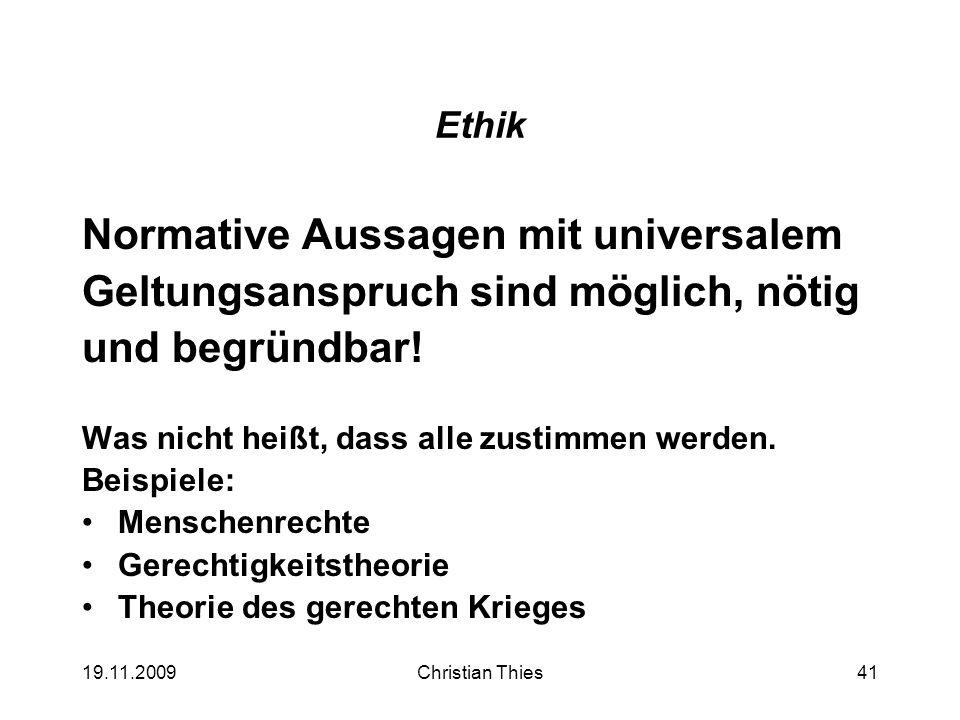 19.11.2009Christian Thies41 Ethik Normative Aussagen mit universalem Geltungsanspruch sind möglich, nötig und begründbar! Was nicht heißt, dass alle z