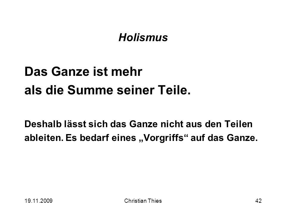 19.11.2009Christian Thies42 Holismus Das Ganze ist mehr als die Summe seiner Teile. Deshalb lässt sich das Ganze nicht aus den Teilen ableiten. Es bed