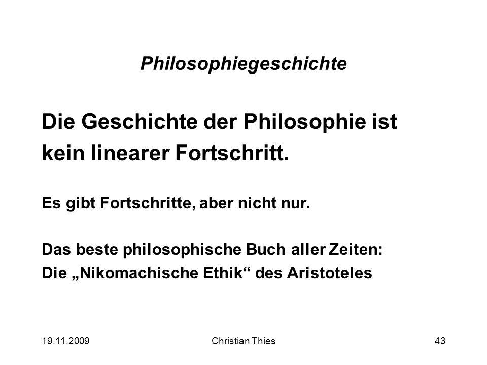 19.11.2009Christian Thies43 Philosophiegeschichte Die Geschichte der Philosophie ist kein linearer Fortschritt. Es gibt Fortschritte, aber nicht nur.