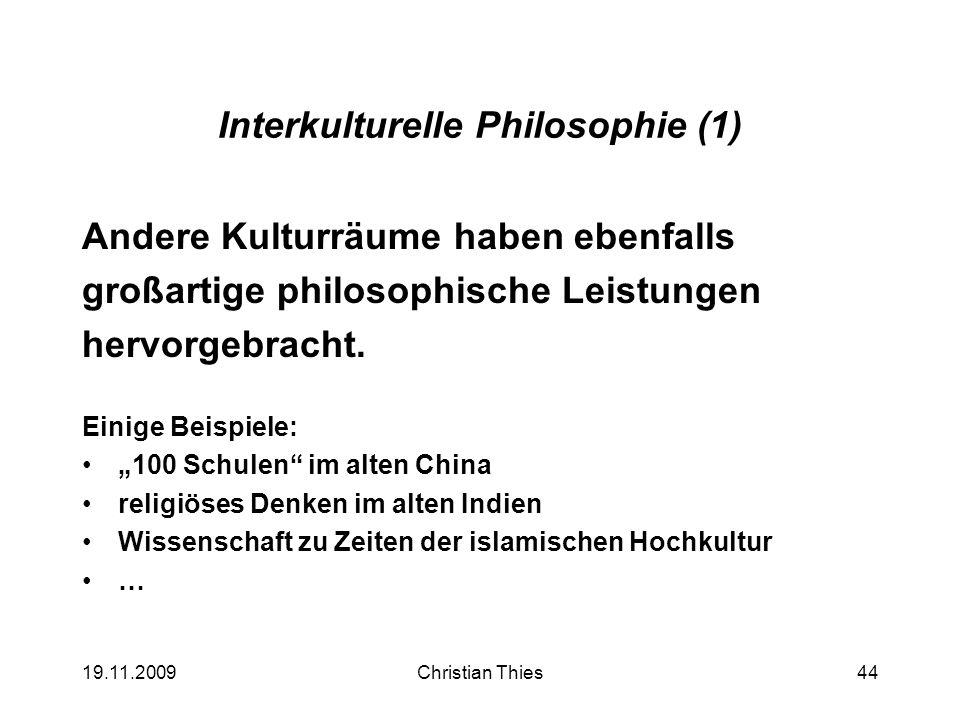 19.11.2009Christian Thies44 Interkulturelle Philosophie (1) Andere Kulturräume haben ebenfalls großartige philosophische Leistungen hervorgebracht. Ei