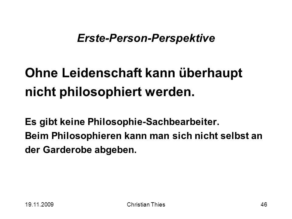 19.11.2009Christian Thies46 Erste-Person-Perspektive Ohne Leidenschaft kann überhaupt nicht philosophiert werden. Es gibt keine Philosophie-Sachbearbe