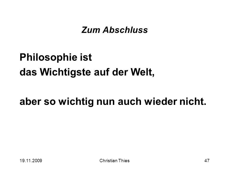 19.11.2009Christian Thies47 Zum Abschluss Philosophie ist das Wichtigste auf der Welt, aber so wichtig nun auch wieder nicht.