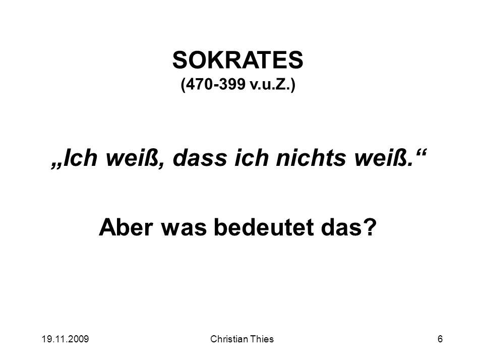 19.11.2009Christian Thies6 SOKRATES (470-399 v.u.Z.) Ich weiß, dass ich nichts weiß. Aber was bedeutet das?