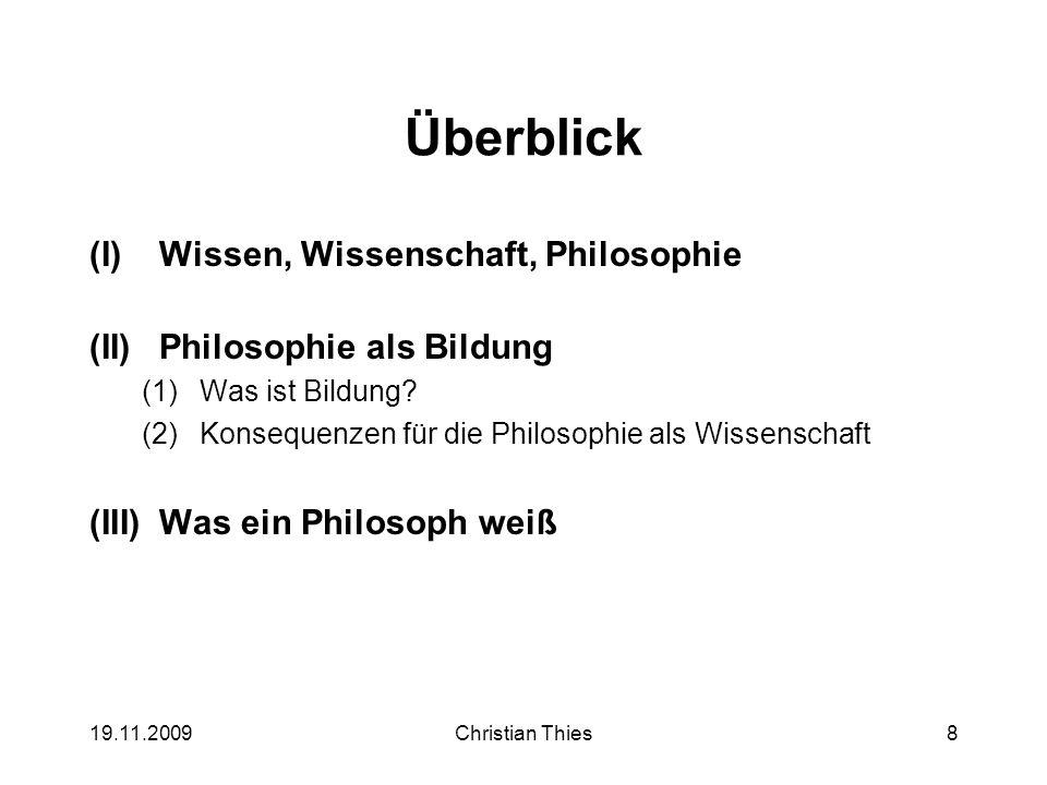 19.11.2009Christian Thies8 Überblick (I)Wissen, Wissenschaft, Philosophie (II)Philosophie als Bildung (1)Was ist Bildung? (2)Konsequenzen für die Phil