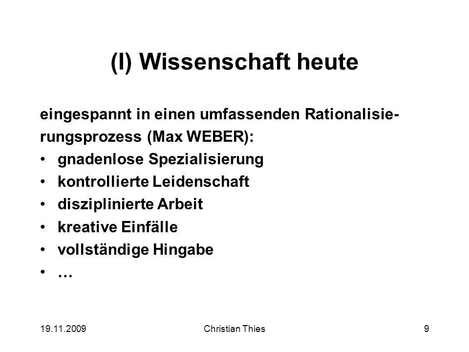 19.11.2009Christian Thies9 (I) Wissenschaft heute eingespannt in einen umfassenden Rationalisie- rungsprozess (Max WEBER): gnadenlose Spezialisierung