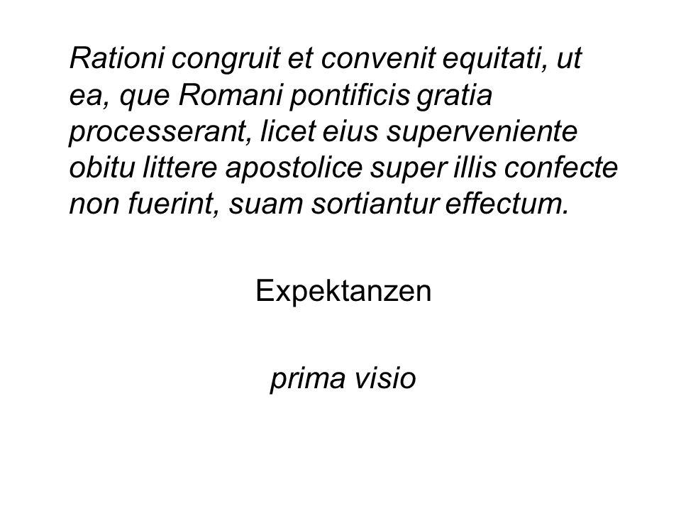 Rationi congruit et convenit equitati, ut ea, que Romani pontificis gratia processerant, licet eius superveniente obitu littere apostolice super illis confecte non fuerint, suam sortiantur effectum.