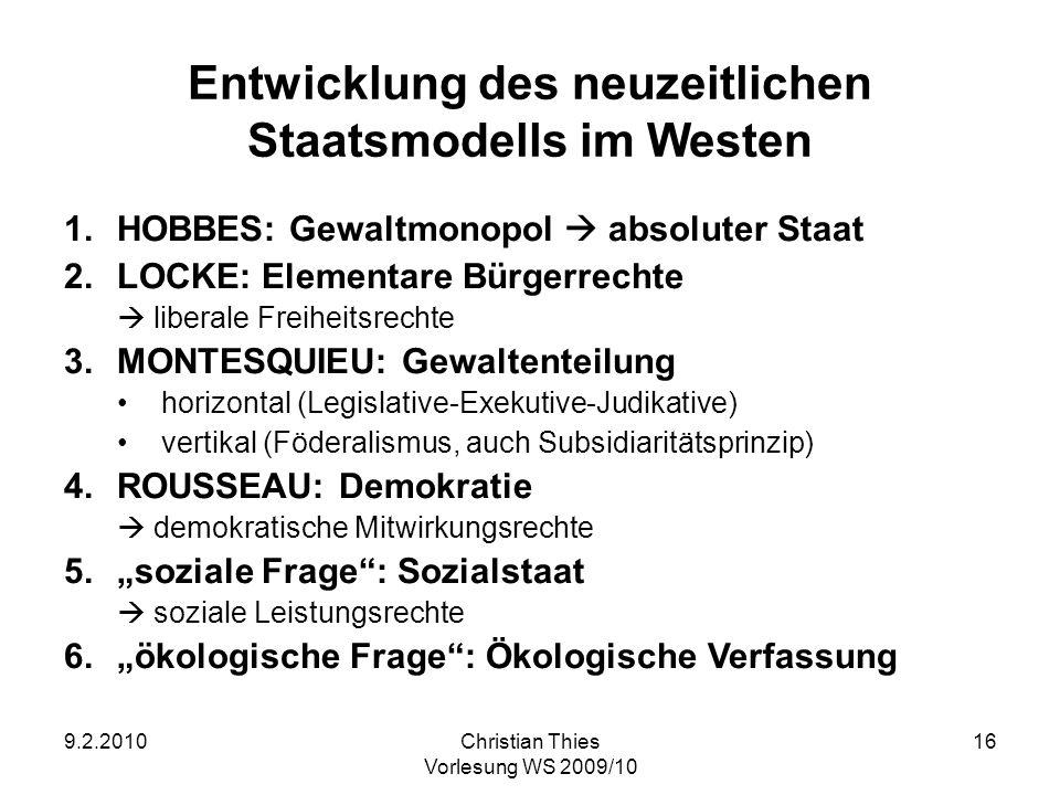 9.2.2010Christian Thies Vorlesung WS 2009/10 16 Entwicklung des neuzeitlichen Staatsmodells im Westen 1.HOBBES: Gewaltmonopol absoluter Staat 2.LOCKE: