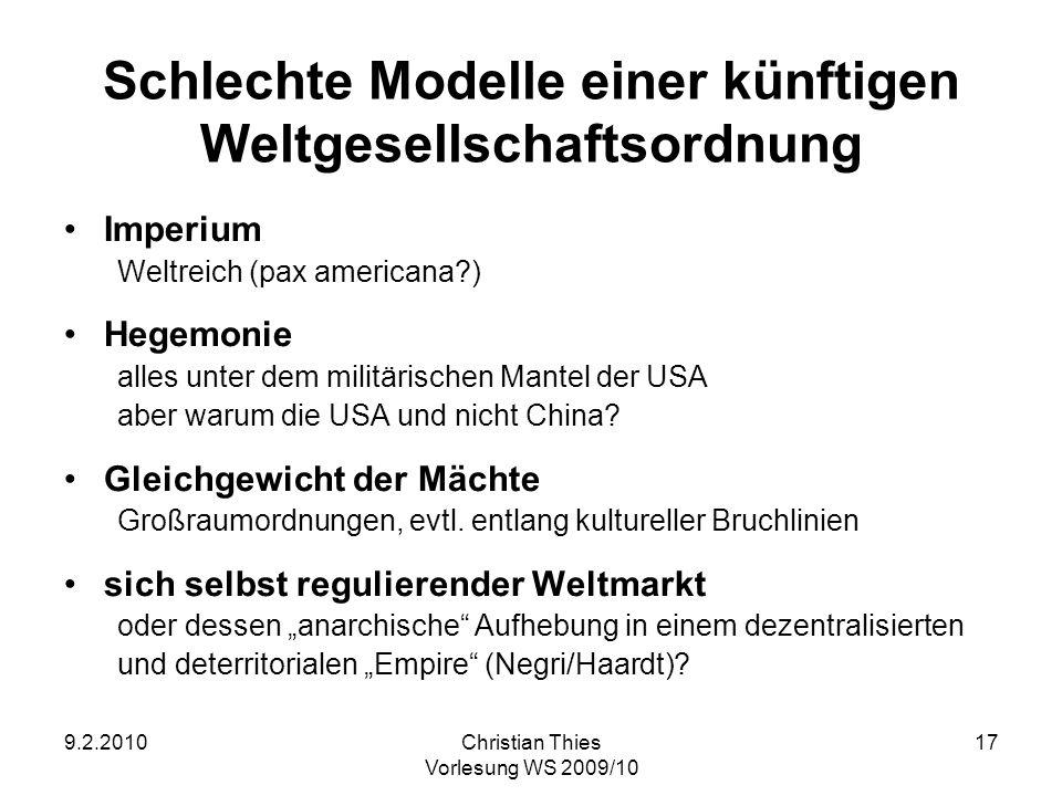 9.2.2010Christian Thies Vorlesung WS 2009/10 17 Schlechte Modelle einer künftigen Weltgesellschaftsordnung Imperium Weltreich (pax americana?) Hegemon