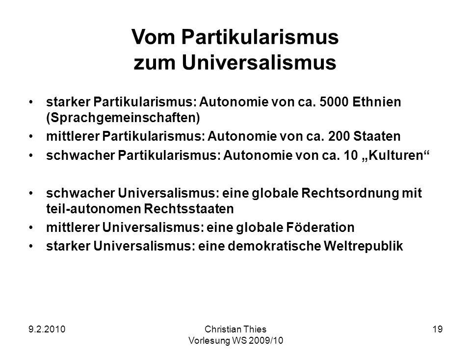9.2.2010Christian Thies Vorlesung WS 2009/10 19 Vom Partikularismus zum Universalismus starker Partikularismus: Autonomie von ca. 5000 Ethnien (Sprach