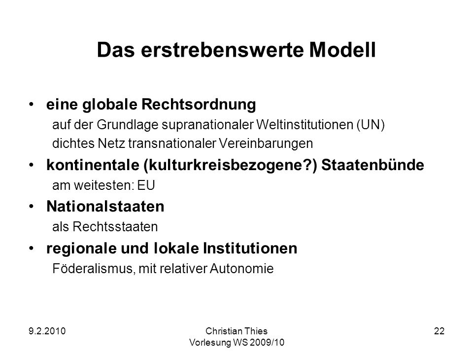 9.2.2010Christian Thies Vorlesung WS 2009/10 22 Das erstrebenswerte Modell eine globale Rechtsordnung auf der Grundlage supranationaler Weltinstitutio