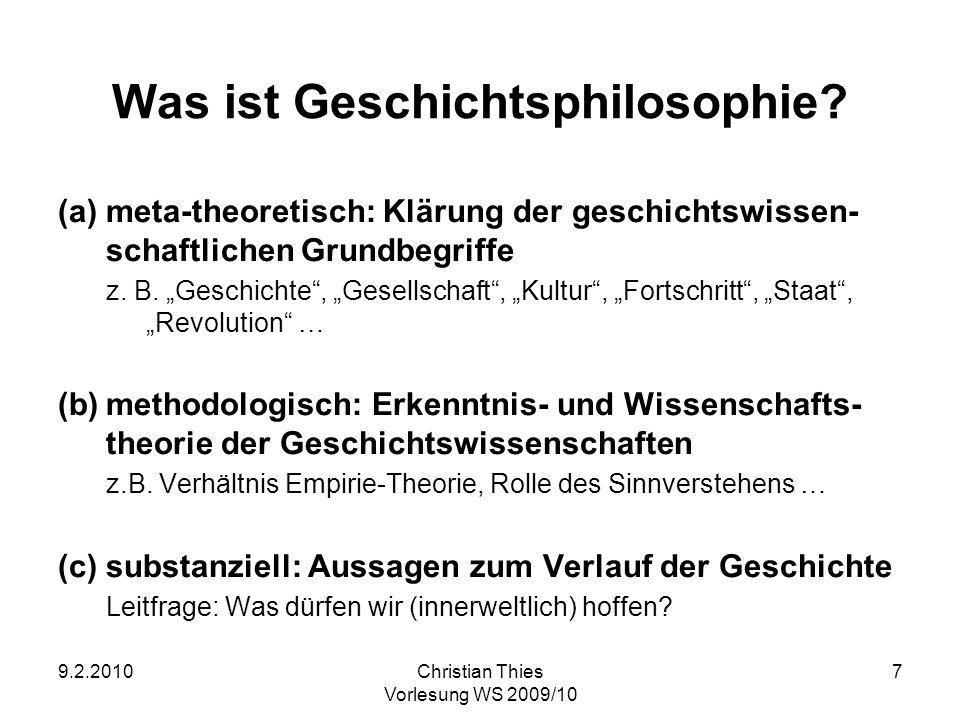 9.2.2010Christian Thies Vorlesung WS 2009/10 8 Zur innerphilosophischen Stellung der Geschichtsphilosophie abhängig von den philosophischen Basisdisziplinen (Logik/Argumentationstheorie, Erkenntnistheorie, Ethik) genauer: Anhang zur Politischen Philosophie nicht ohne empirische Wissenschaften vor allem eine empirisch-theoretisch gestützte Universalgeschichte vergleichbar mit Anthropologie, Sozial- und Naturphilosophie also anderen integrativ-interdisziplinären Disziplinen aber mit normativen Anteilen das kollektive (politische) Projekt der Gegenwart