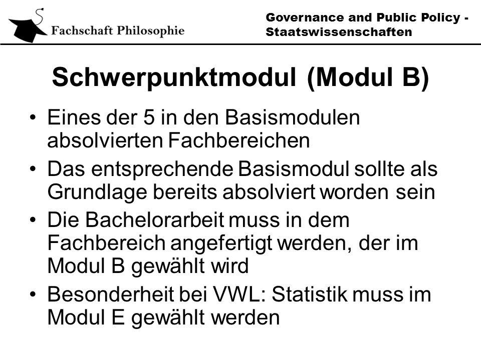 Governance and Public Policy - Staatswissenschaften Schwerpunktmodul (Modul B) Eines der 5 in den Basismodulen absolvierten Fachbereichen Das entsprechende Basismodul sollte als Grundlage bereits absolviert worden sein Die Bachelorarbeit muss in dem Fachbereich angefertigt werden, der im Modul B gewählt wird Besonderheit bei VWL: Statistik muss im Modul E gewählt werden