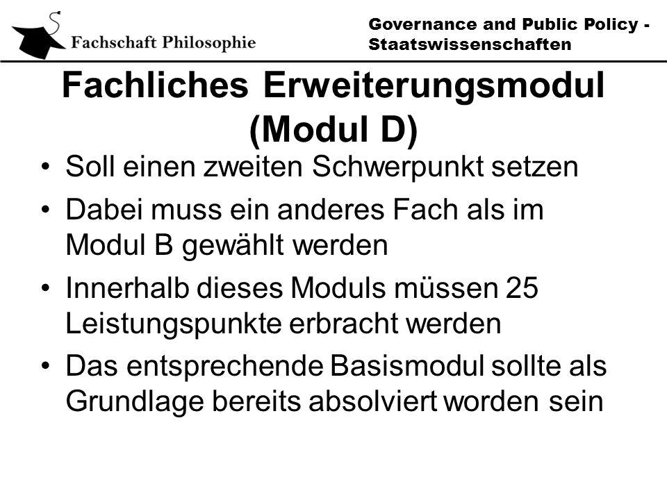 Governance and Public Policy - Staatswissenschaften Fachliches Erweiterungsmodul (Modul D) Soll einen zweiten Schwerpunkt setzen Dabei muss ein anderes Fach als im Modul B gewählt werden Innerhalb dieses Moduls müssen 25 Leistungspunkte erbracht werden Das entsprechende Basismodul sollte als Grundlage bereits absolviert worden sein