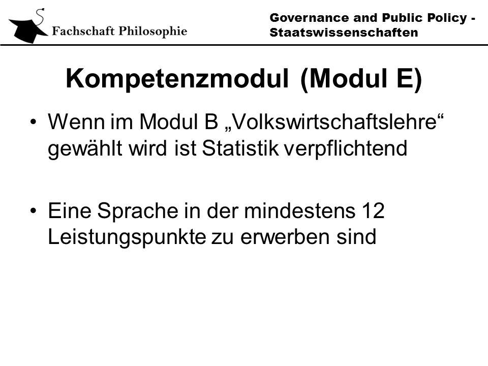 Governance and Public Policy - Staatswissenschaften Kompetenzmodul (Modul E) Wenn im Modul B Volkswirtschaftslehre gewählt wird ist Statistik verpflichtend Eine Sprache in der mindestens 12 Leistungspunkte zu erwerben sind