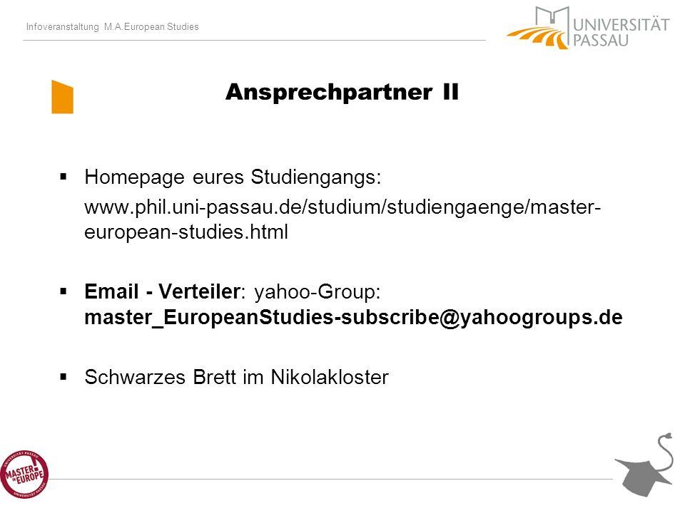 Infoveranstaltung M.A.European Studies Ansprechpartner II Homepage eures Studiengangs: www.phil.uni-passau.de/studium/studiengaenge/master- european-studies.html Email - Verteiler: yahoo-Group: master_EuropeanStudies-subscribe@yahoogroups.de Schwarzes Brett im Nikolakloster