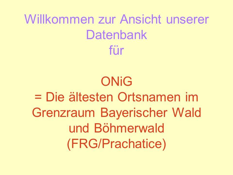Willkommen zur Ansicht unserer Datenbank für ONiG = Die ältesten Ortsnamen im Grenzraum Bayerischer Wald und Böhmerwald (FRG/Prachatice)