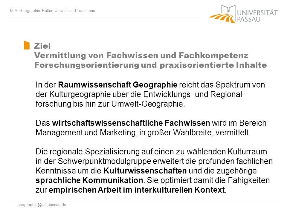 M.A. Geographie: Kultur, Umwelt und Tourismus geographie@uni-passau.de Ziel Vermittlung von Fachwissen und Fachkompetenz Forschungsorientierung und pr