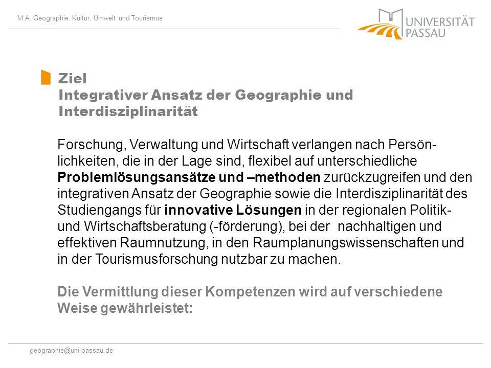 M.A. Geographie: Kultur, Umwelt und Tourismus geographie@uni-passau.de Ziel Integrativer Ansatz der Geographie und Interdisziplinarität Forschung, Ver