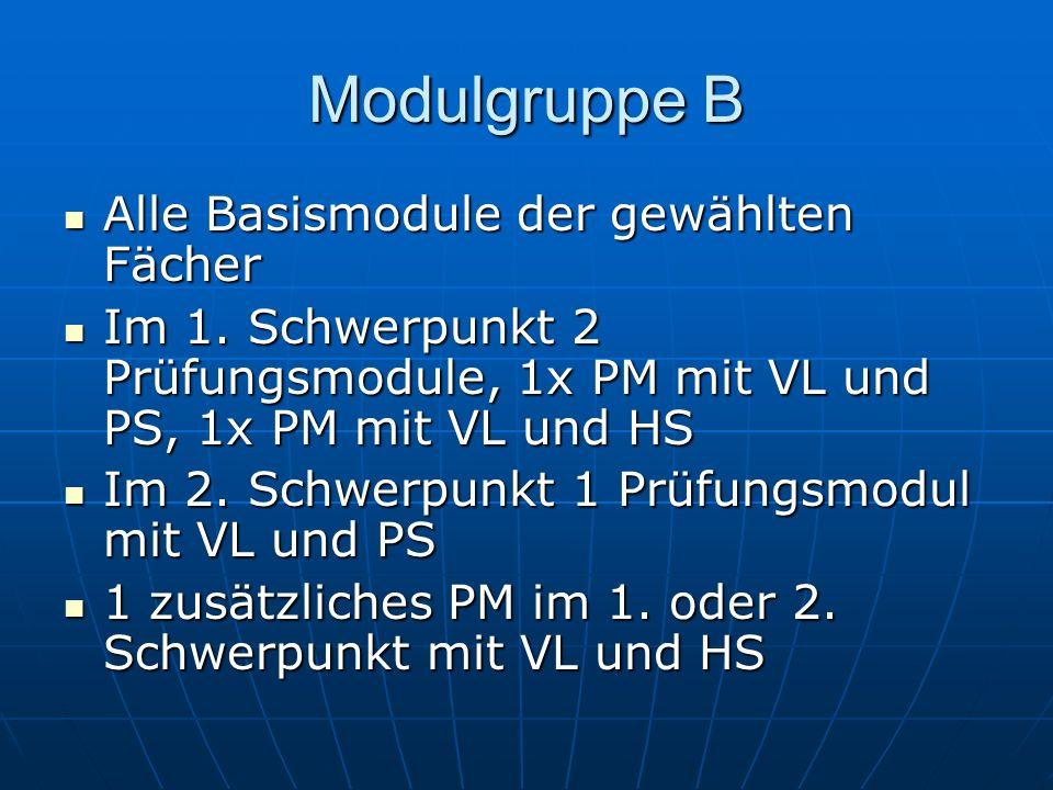 Modulgruppe B Alle Basismodule der gewählten Fächer Alle Basismodule der gewählten Fächer Im 1. Schwerpunkt 2 Prüfungsmodule, 1x PM mit VL und PS, 1x