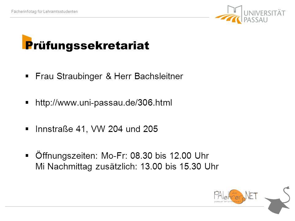 Fächerinfotag für Lehramtsstudenten Prüfungssekretariat Frau Straubinger & Herr Bachsleitner http://www.uni-passau.de/306.html Innstraße 41, VW 204 und 205 Öffnungszeiten: Mo-Fr: 08.30 bis 12.00 Uhr Mi Nachmittag zusätzlich: 13.00 bis 15.30 Uhr