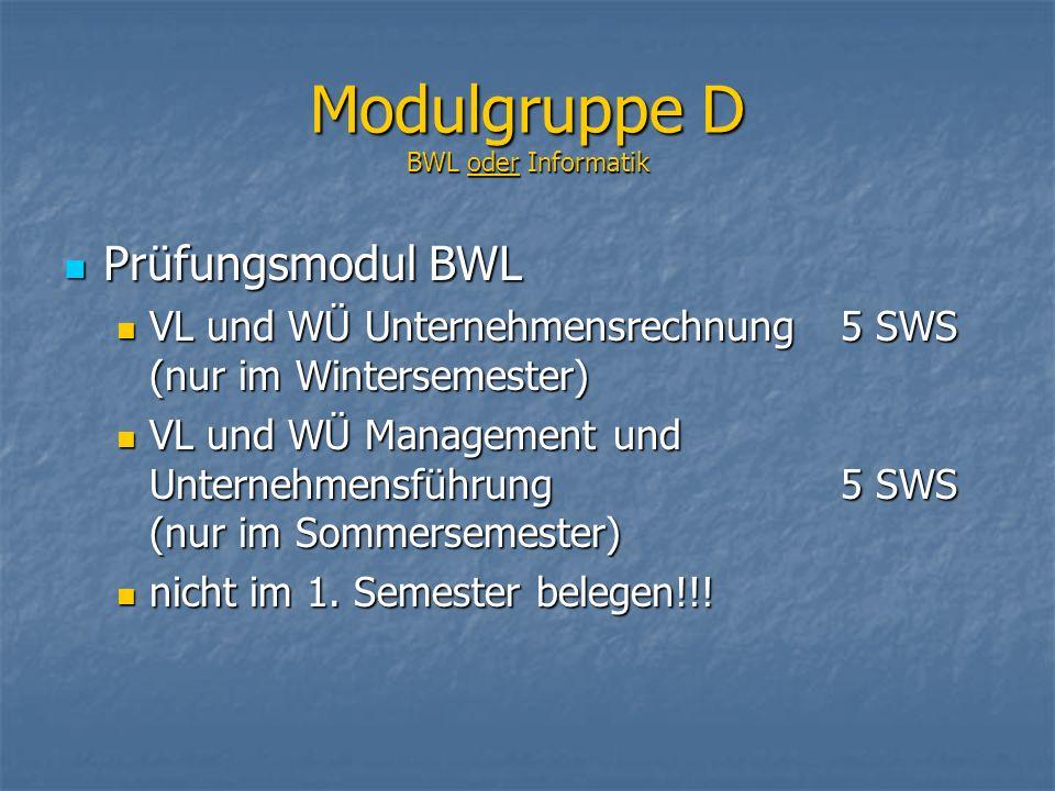Modulgruppe D BWL oder Informatik Prüfungsmodul BWL Prüfungsmodul BWL VL und WÜ Unternehmensrechnung 5 SWS (nur im Wintersemester) VL und WÜ Unternehmensrechnung 5 SWS (nur im Wintersemester) VL und WÜ Management und Unternehmensführung 5 SWS (nur im Sommersemester) VL und WÜ Management und Unternehmensführung 5 SWS (nur im Sommersemester) nicht im 1.