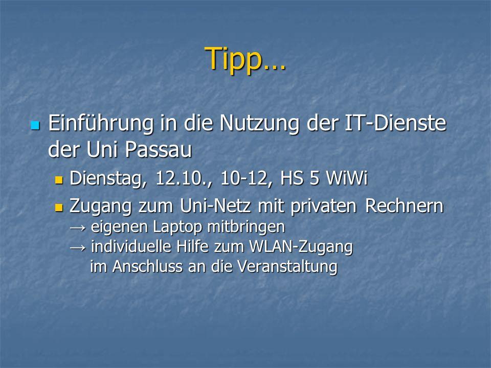 Tipp… Einführung in die Nutzung der IT-Dienste der Uni Passau Einführung in die Nutzung der IT-Dienste der Uni Passau Dienstag, 12.10., 10-12, HS 5 WiWi Dienstag, 12.10., 10-12, HS 5 WiWi Zugang zum Uni-Netz mit privaten Rechnern eigenen Laptop mitbringen individuelle Hilfe zum WLAN-Zugang im Anschluss an die Veranstaltung Zugang zum Uni-Netz mit privaten Rechnern eigenen Laptop mitbringen individuelle Hilfe zum WLAN-Zugang im Anschluss an die Veranstaltung