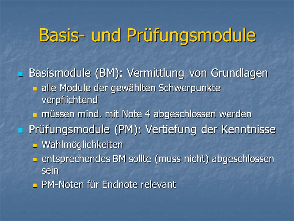 Basis- und Prüfungsmodule Basismodule (BM): Vermittlung von Grundlagen Basismodule (BM): Vermittlung von Grundlagen alle Module der gewählten Schwerpunkte verpflichtend alle Module der gewählten Schwerpunkte verpflichtend müssen mind.