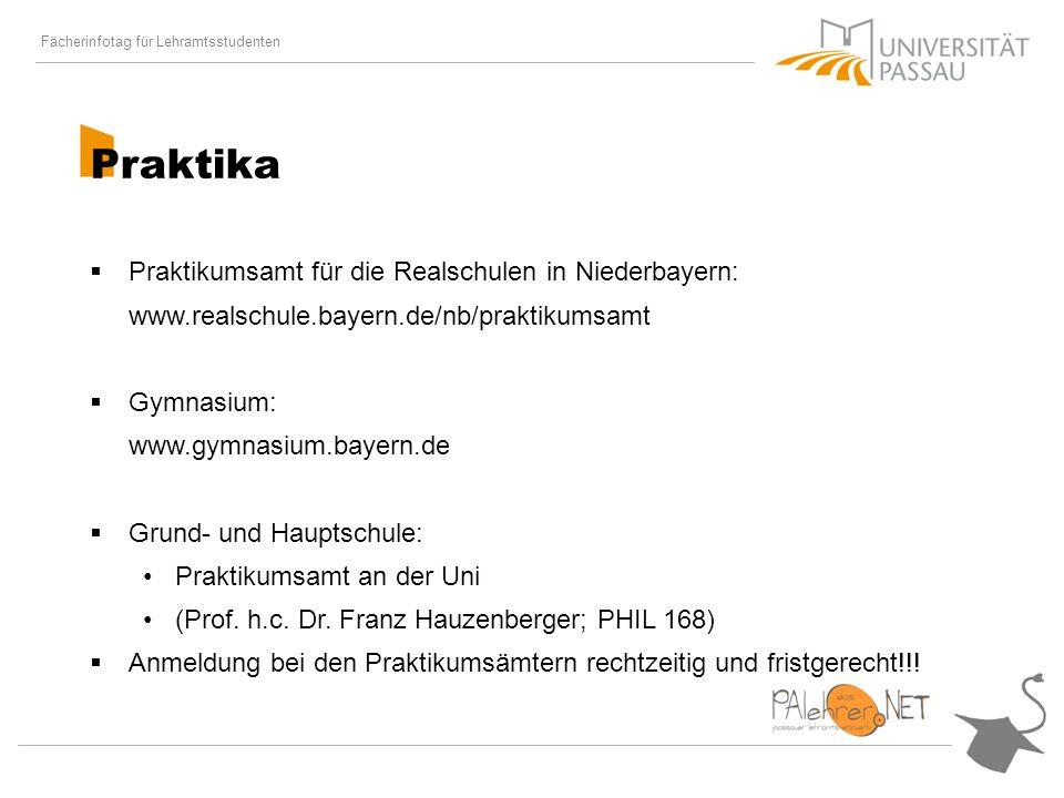 Fächerinfotag für Lehramtsstudenten Praktika Praktikumsamt für die Realschulen in Niederbayern: www.realschule.bayern.de/nb/praktikumsamt Gymnasium: www.gymnasium.bayern.de Grund- und Hauptschule: Praktikumsamt an der Uni (Prof.