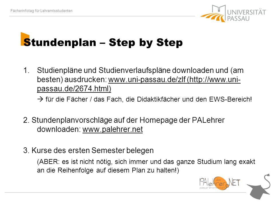Fächerinfotag für Lehramtsstudenten Stundenplan – Step by Step 1.Studienpläne und Studienverlaufspläne downloaden und (am besten) ausdrucken: www.uni-passau.de/zlf (http://www.uni- passau.de/2674.html) für die Fächer / das Fach, die Didaktikfächer und den EWS-Bereich.