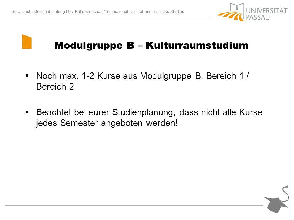 Gruppenstundenplanberatung B.A. Kulturwirtschaft / International Cultural and Business Studies Modulgruppe B – Kulturraumstudium Noch max. 1-2 Kurse a
