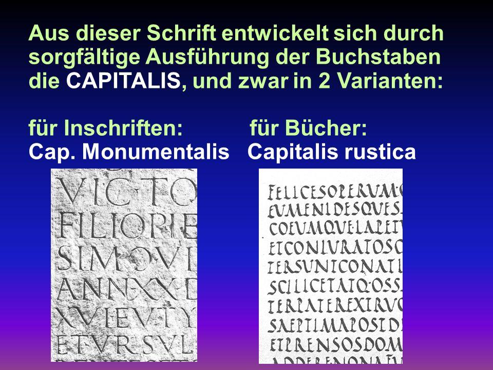 Aus dieser Schrift entwickelt sich durch sorgfältige Ausführung der Buchstaben die CAPITALIS, und zwar in 2 Varianten: für Inschriften: für Bücher: Cap.