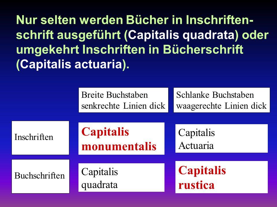 Nur selten werden Bücher in Inschriften- schrift ausgeführt (Capitalis quadrata) oder umgekehrt Inschriften in Bücherschrift (Capitalis actuaria).