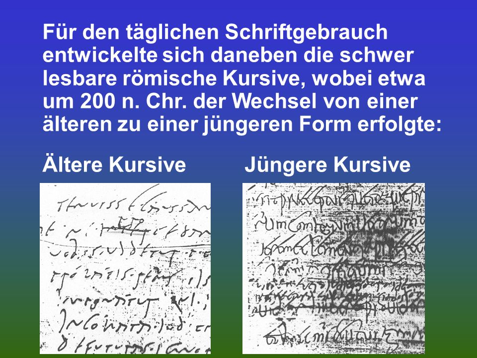 Für den täglichen Schriftgebrauch entwickelte sich daneben die schwer lesbare römische Kursive, wobei etwa um 200 n.