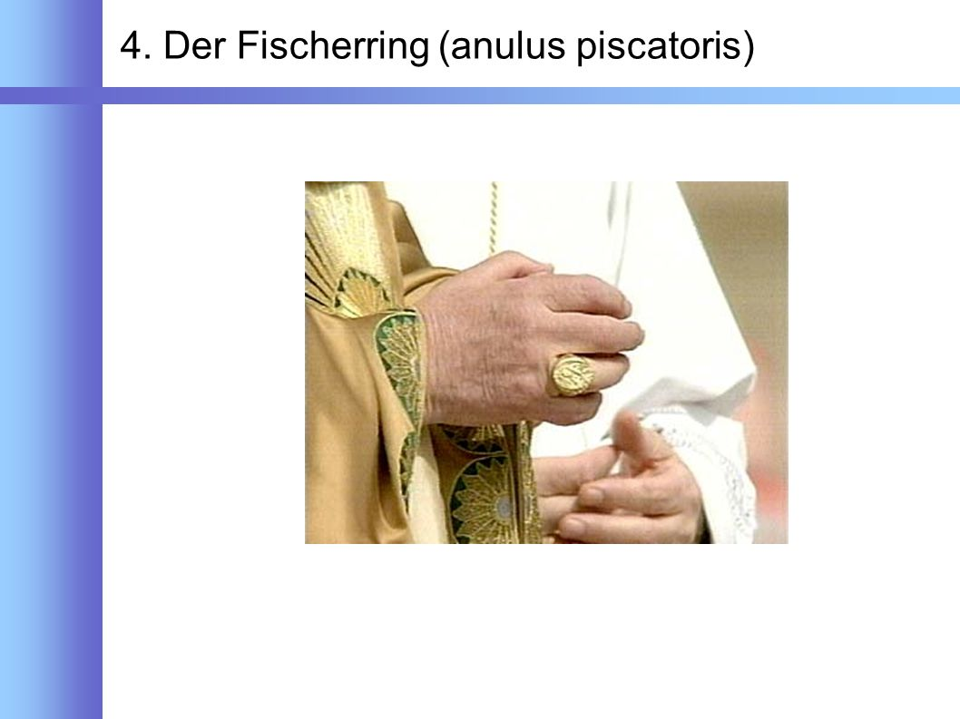 4. Der Fischerring (anulus piscatoris)