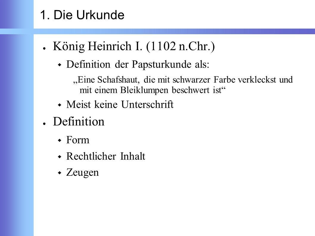 1. Die Urkunde König Heinrich I. (1102 n.Chr.) Definition der Papsturkunde als: Eine Schafshaut, die mit schwarzer Farbe verkleckst und mit einem Blei